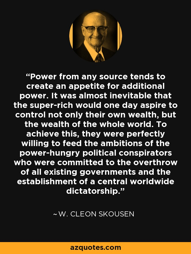 Power from any source tends to create an appetite for additional power. It was almost inevitable that the super-rich would one day aspire to control not only their own wealth, but the wealth of the whole world. To achieve this, they were perfectly willing to feed the ambitions of the power-hungry political conspirators who were committed to the overthrow of all existing governments and the establishment of a central worldwide dictatorship. - W. Cleon Skousen