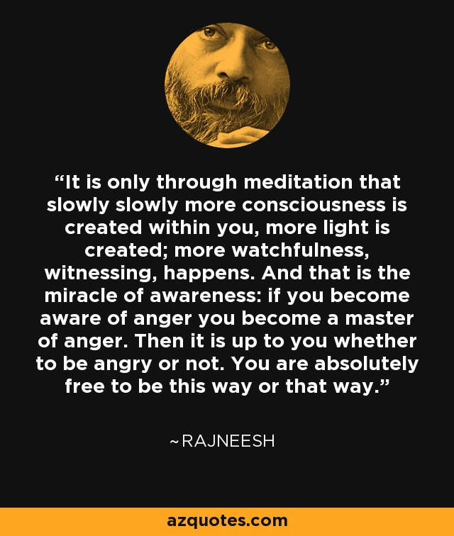It is only through meditation that slowly slowly more consciousness is created within you, more light is created; more watchfulness, witnessing, happens. And that is the miracle of awareness: if you become aware of anger you become a master of anger. Then it is up to you whether to be angry or not. You are absolutely free to be this way or that way. - Rajneesh