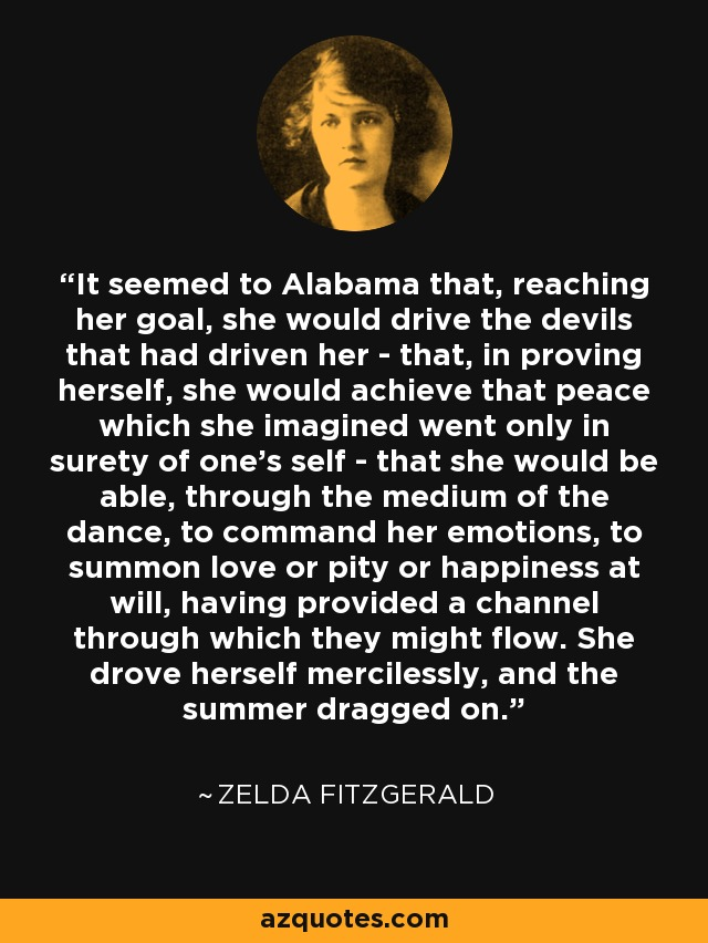 It seemed to Alabama that, reaching her goal, she would drive the devils that had driven her - that, in proving herself, she would achieve that peace which she imagined went only in surety of one's self - that she would be able, through the medium of the dance, to command her emotions, to summon love or pity or happiness at will, having provided a channel through which they might flow. She drove herself mercilessly, and the summer dragged on. - Zelda Fitzgerald