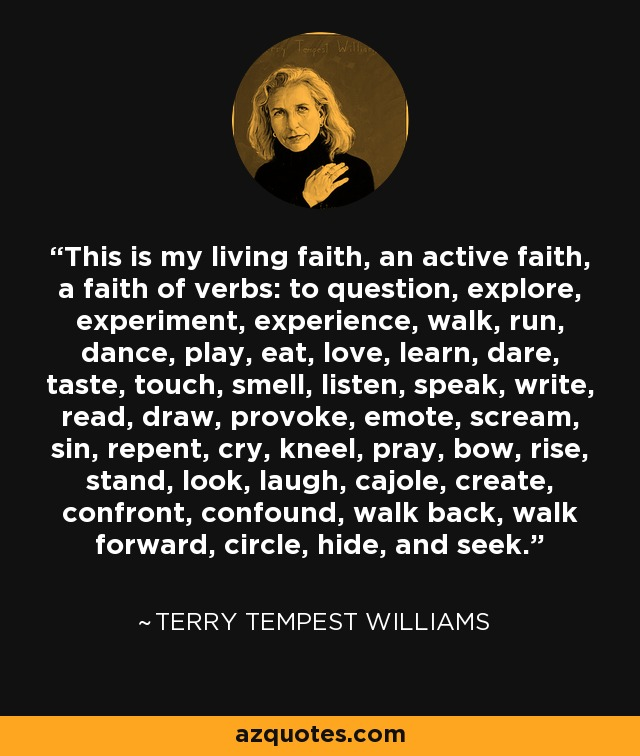 This is my living faith, an active faith, a faith of verbs: to question, explore, experiment, experience, walk, run, dance, play, eat, love, learn, dare, taste, touch, smell, listen, speak, write, read, draw, provoke, emote, scream, sin, repent, cry, kneel, pray, bow, rise, stand, look, laugh, cajole, create, confront, confound, walk back, walk forward, circle, hide, and seek. - Terry Tempest Williams