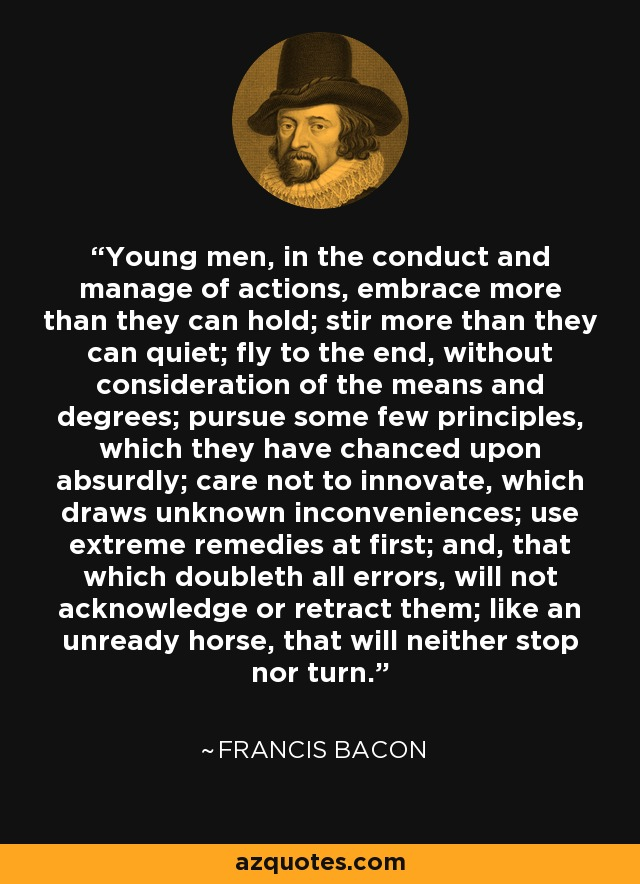 Young men, in the conduct and manage of actions, embrace more than they can hold; stir more than they can quiet; fly to the end, without consideration of the means and degrees; pursue some few principles, which they have chanced upon absurdly; care not to innovate, which draws unknown inconveniences; use extreme remedies at first; and, that which doubleth all errors, will not acknowledge or retract them; like an unready horse, that will neither stop nor turn. - Francis Bacon