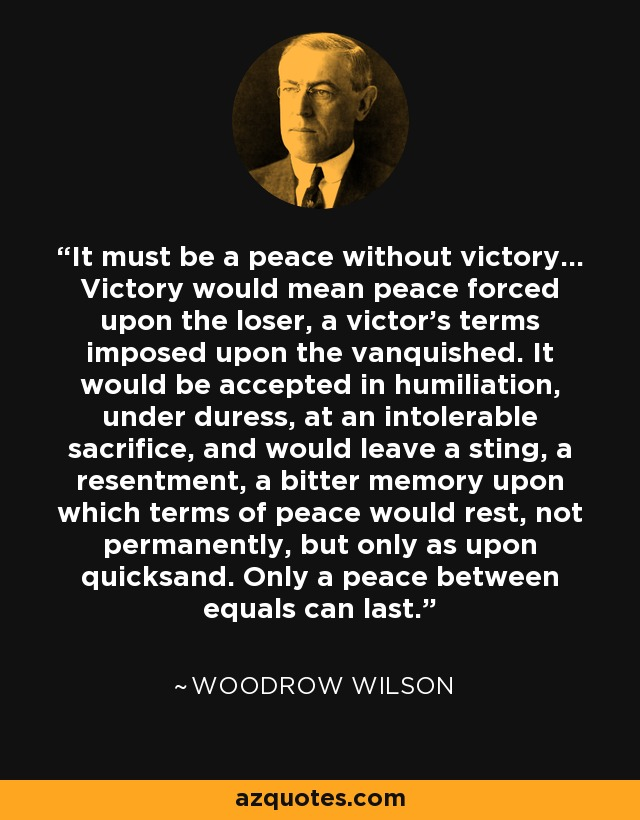 It must be a peace without victory... Victory would mean peace forced upon the loser, a victor's terms imposed upon the vanquished. It would be accepted in humiliation, under duress, at an intolerable sacrifice, and would leave a sting, a resentment, a bitter memory upon which terms of peace would rest, not permanently, but only as upon quicksand. Only a peace between equals can last. - Woodrow Wilson