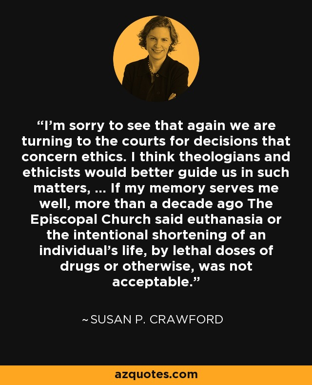 I'm sorry to see that again we are turning to the courts for decisions that concern ethics. I think theologians and ethicists would better guide us in such matters, ... If my memory serves me well, more than a decade ago The Episcopal Church said euthanasia or the intentional shortening of an individual's life, by lethal doses of drugs or otherwise, was not acceptable. - Susan P. Crawford