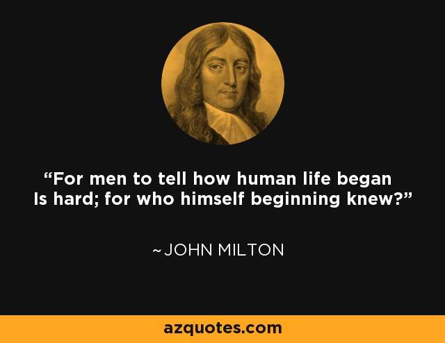 For men to tell how human life began Is hard; for who himself beginning knew? - John Milton