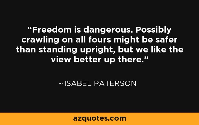 Freedom is dangerous. Possibly crawling on all fours might be safer than standing upright, but we like the view better up there. - Isabel Paterson