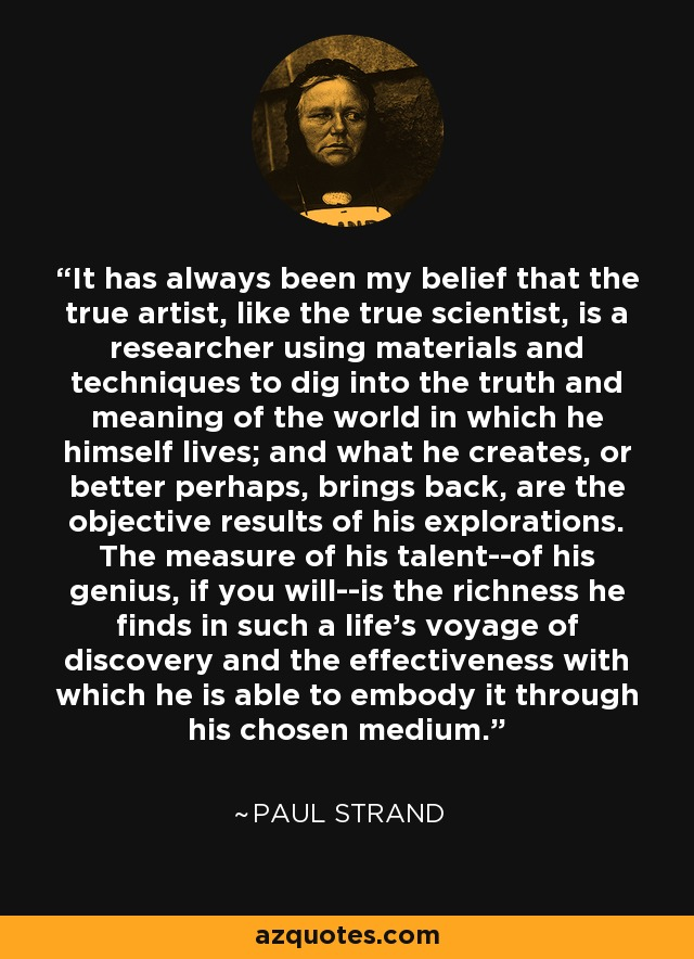 It has always been my belief that the true artist, like the true scientist, is a researcher using materials and techniques to dig into the truth and meaning of the world in which he himself lives; and what he creates, or better perhaps, brings back, are the objective results of his explorations. The measure of his talent--of his genius, if you will--is the richness he finds in such a life's voyage of discovery and the effectiveness with which he is able to embody it through his chosen medium. - Paul Strand