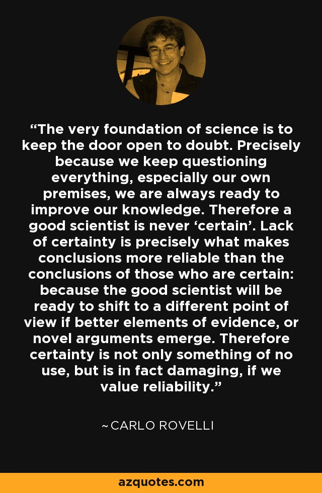 The very foundation of science is to keep the door open to doubt. Precisely because we keep questioning everything, especially our own premises, we are always ready to improve our knowledge. Therefore a good scientist is never 'certain'. Lack of certainty is precisely what makes conclusions more reliable than the conclusions of those who are certain: because the good scientist will be ready to shift to a different point of view if better elements of evidence, or novel arguments emerge. Therefore certainty is not only something of no use, but is in fact damaging, if we value reliability. - Carlo Rovelli