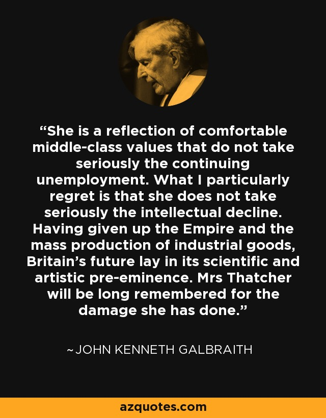 She is a reflection of comfortable middle-class values that do not take seriously the continuing unemployment. What I particularly regret is that she does not take seriously the intellectual decline. Having given up the Empire and the mass production of industrial goods, Britain's future lay in its scientific and artistic pre-eminence. Mrs Thatcher will be long remembered for the damage she has done. - John Kenneth Galbraith