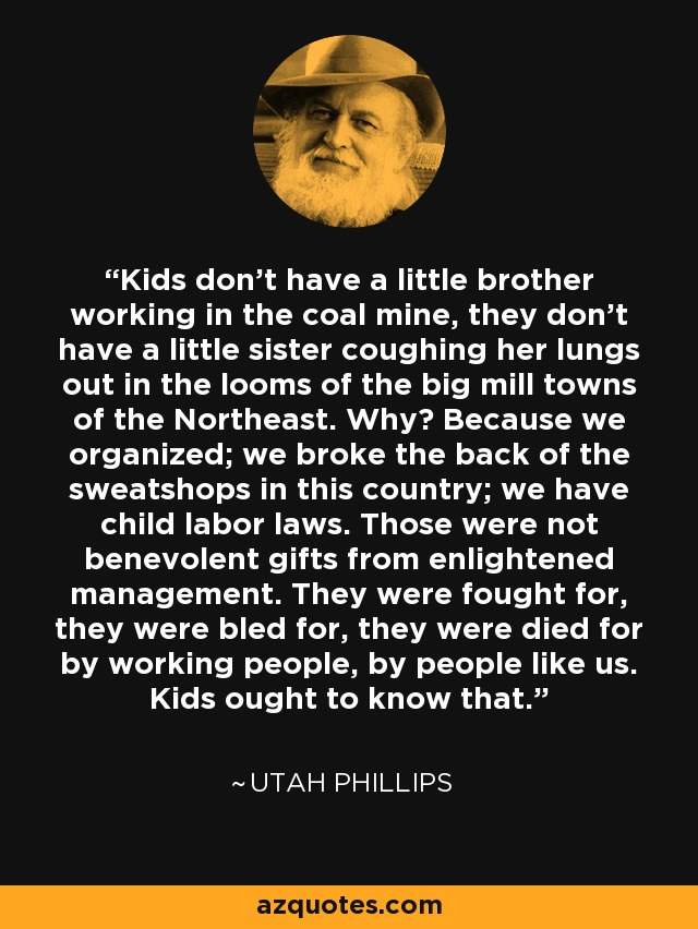 Kids don't have a little brother working in the coal mine, they don't have a little sister coughing her lungs out in the looms of the big mill towns of the Northeast. Why? Because we organized; we broke the back of the sweatshops in this country; we have child labor laws. Those were not benevolent gifts from enlightened management. They were fought for, they were bled for, they were died for by working people, by people like us. Kids ought to know that. - Utah Phillips