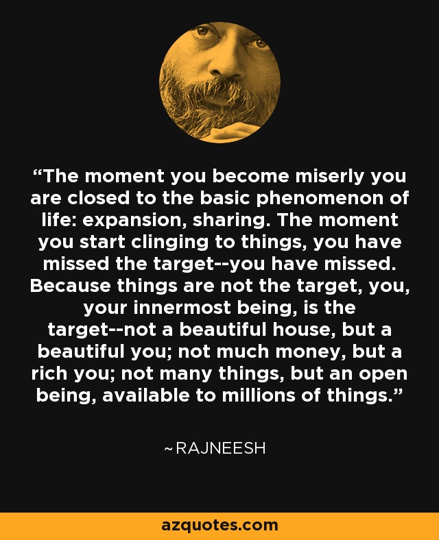The moment you become miserly you are closed to the basic phenomenon of life: expansion, sharing. The moment you start clinging to things, you have missed the target--you have missed. Because things are not the target, you, your innermost being, is the target--not a beautiful house, but a beautiful you; not much money, but a rich you; not many things, but an open being, available to millions of things. - Rajneesh