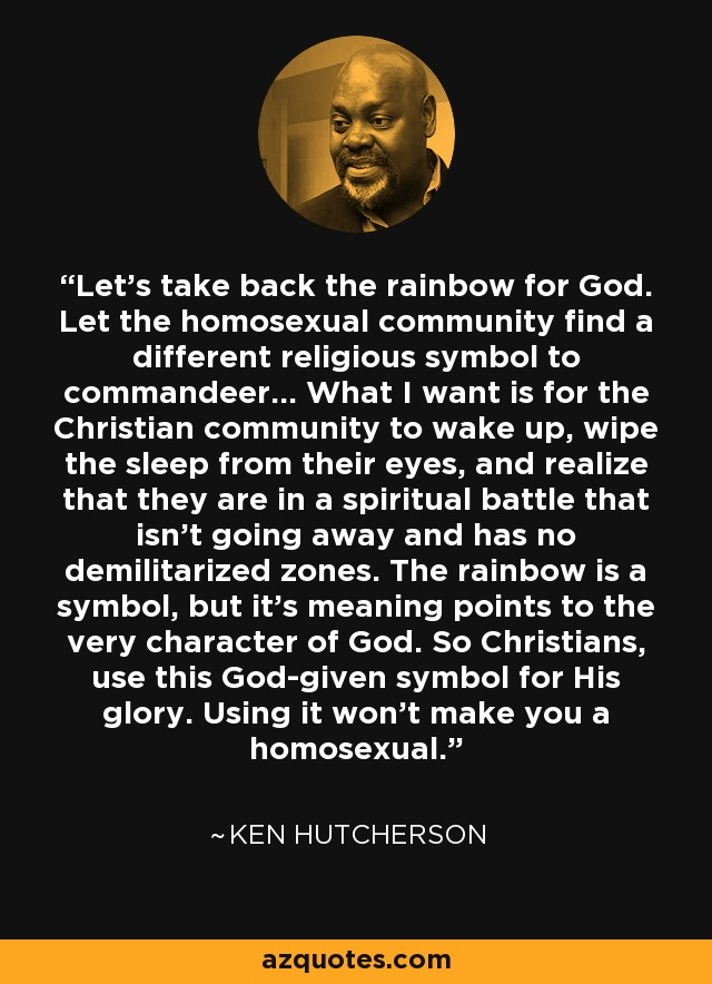 Let's take back the rainbow for God. Let the homosexual community find a different religious symbol to commandeer... What I want is for the Christian community to wake up, wipe the sleep from their eyes, and realize that they are in a spiritual battle that isn't going away and has no demilitarized zones. The rainbow is a symbol, but it's meaning points to the very character of God. So Christians, use this God-given symbol for His glory. Using it won't make you a homosexual. - Ken Hutcherson