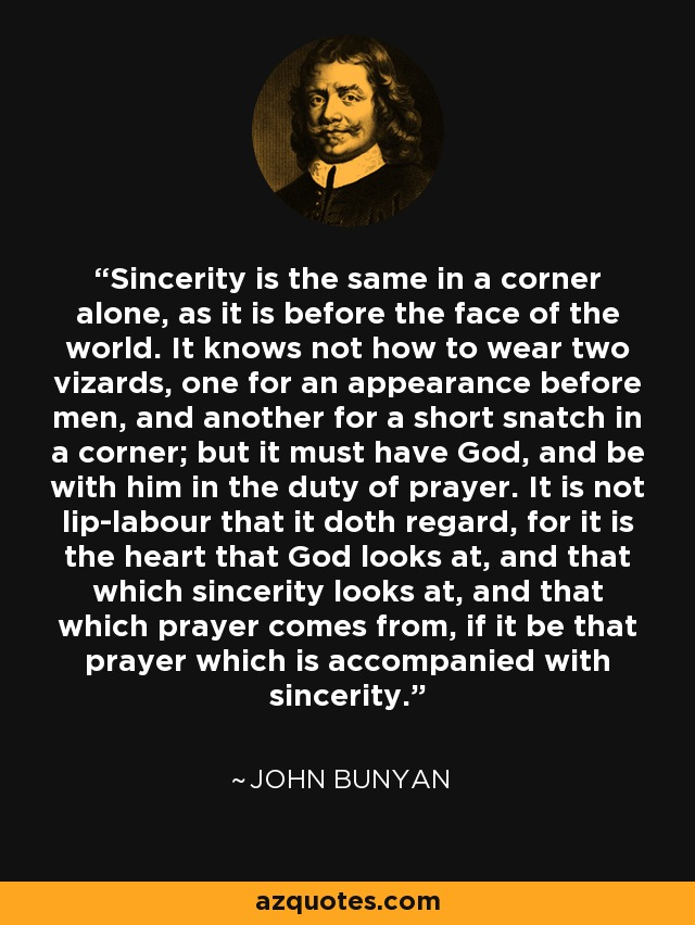 Sincerity is the same in a corner alone, as it is before the face of the world. It knows not how to wear two vizards, one for an appearance before men, and another for a short snatch in a corner; but it must have God, and be with him in the duty of prayer. It is not lip-labour that it doth regard, for it is the heart that God looks at, and that which sincerity looks at, and that which prayer comes from, if it be that prayer which is accompanied with sincerity. - John Bunyan