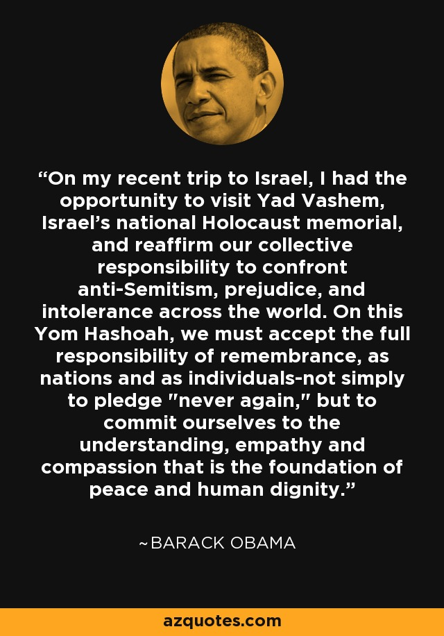 On my recent trip to Israel, I had the opportunity to visit Yad Vashem, Israel's national Holocaust memorial, and reaffirm our collective responsibility to confront anti-Semitism, prejudice, and intolerance across the world. On this Yom Hashoah, we must accept the full responsibility of remembrance, as nations and as individuals-not simply to pledge