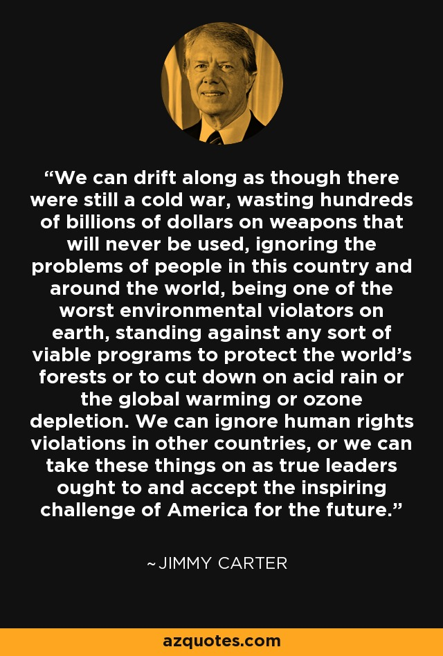 We can drift along as though there were still a cold war, wasting hundreds of billions of dollars on weapons that will never be used, ignoring the problems of people in this country and around the world, being one of the worst environmental violators on earth, standing against any sort of viable programs to protect the world's forests or to cut down on acid rain or the global warming or ozone depletion. We can ignore human rights violations in other countries, or we can take these things on as true leaders ought to and accept the inspiring challenge of America for the future. - Jimmy Carter