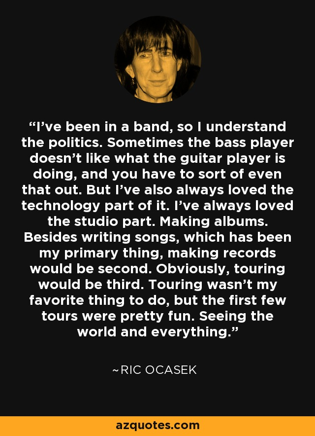 I've been in a band, so I understand the politics. Sometimes the bass player doesn't like what the guitar player is doing, and you have to sort of even that out. But I've also always loved the technology part of it. I've always loved the studio part. Making albums. Besides writing songs, which has been my primary thing, making records would be second. Obviously, touring would be third. Touring wasn't my favorite thing to do, but the first few tours were pretty fun. Seeing the world and everything. - Ric Ocasek