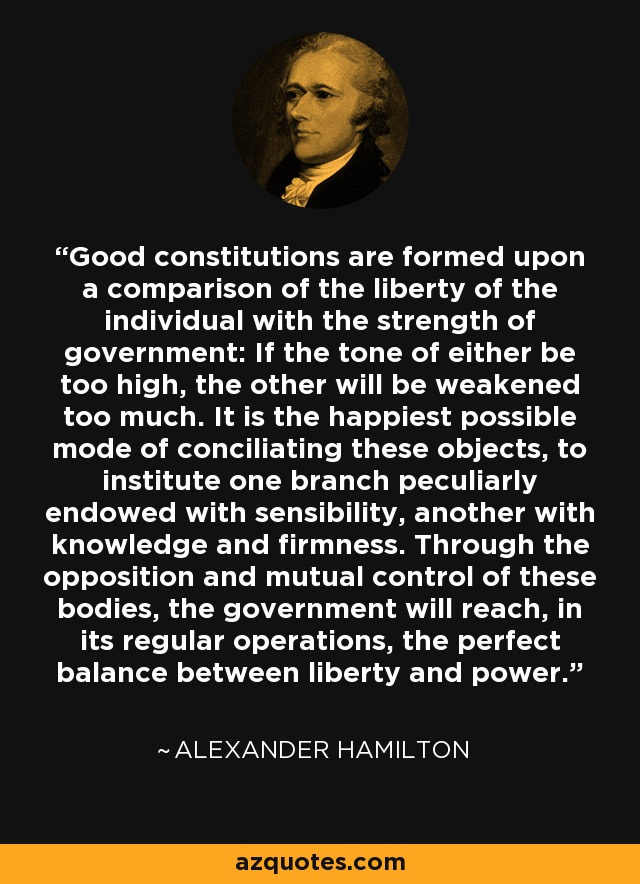 Good constitutions are formed upon a comparison of the liberty of the individual with the strength of government: If the tone of either be too high, the other will be weakened too much. It is the happiest possible mode of conciliating these objects, to institute one branch peculiarly endowed with sensibility, another with knowledge and firmness. Through the opposition and mutual control of these bodies, the government will reach, in its regular operations, the perfect balance between liberty and power. - Alexander Hamilton