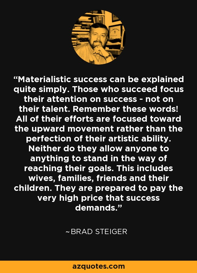 Materialistic success can be explained quite simply. Those who succeed focus their attention on success - not on their talent. Remember these words! All of their efforts are focused toward the upward movement rather than the perfection of their artistic ability. Neither do they allow anyone to anything to stand in the way of reaching their goals. This includes wives, families, friends and their children. They are prepared to pay the very high price that success demands. - Brad Steiger