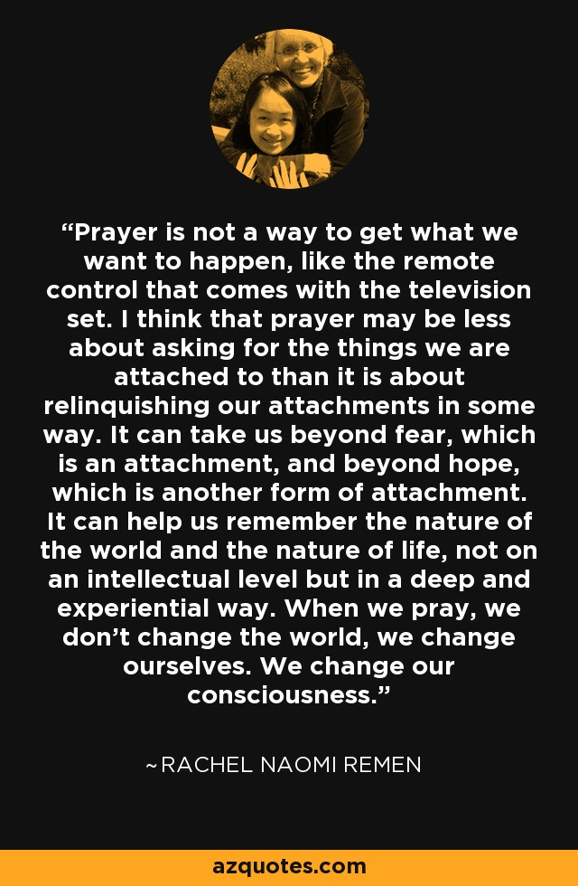 Prayer is not a way to get what we want to happen, like the remote control that comes with the television set. I think that prayer may be less about asking for the things we are attached to than it is about relinquishing our attachments in some way. It can take us beyond fear, which is an attachment, and beyond hope, which is another form of attachment. It can help us remember the nature of the world and the nature of life, not on an intellectual level but in a deep and experiential way. When we pray, we don't change the world, we change ourselves. We change our consciousness. - Rachel Naomi Remen