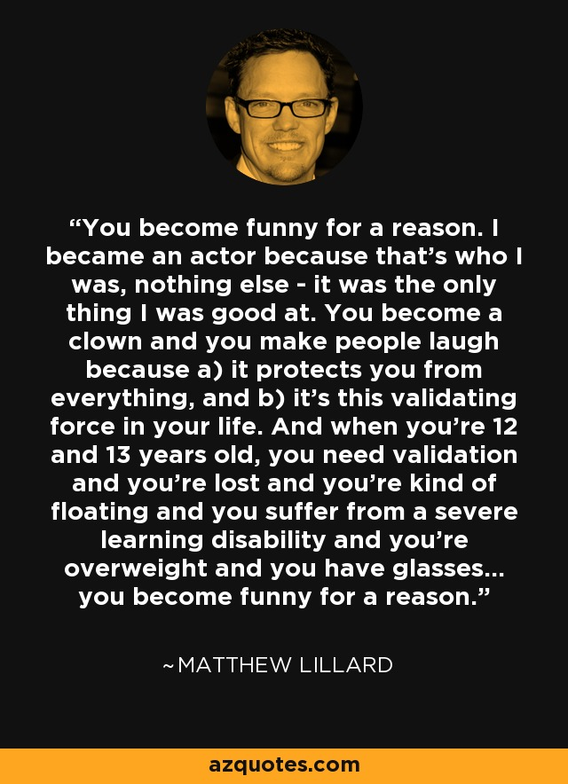 You become funny for a reason. I became an actor because that's who I was, nothing else - it was the only thing I was good at. You become a clown and you make people laugh because a) it protects you from everything, and b) it's this validating force in your life. And when you're 12 and 13 years old, you need validation and you're lost and you're kind of floating and you suffer from a severe learning disability and you're overweight and you have glasses... you become funny for a reason. - Matthew Lillard