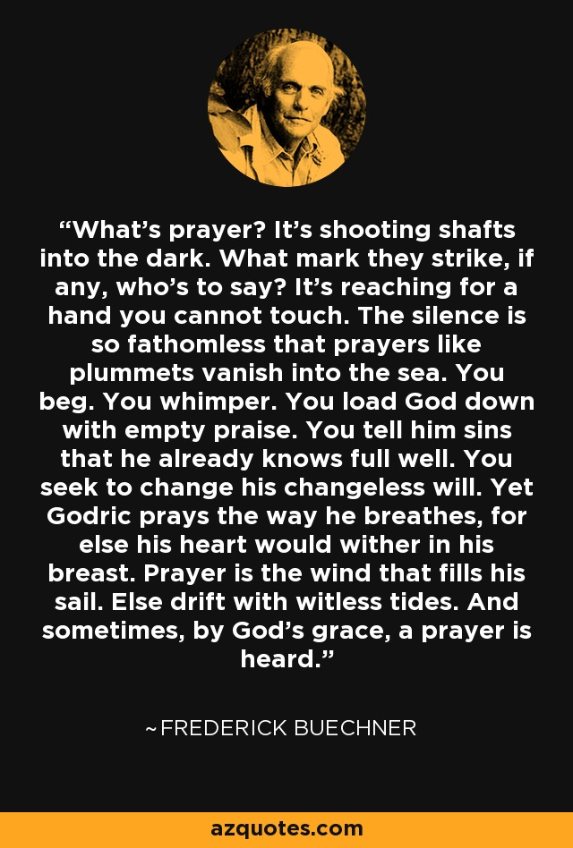 What's prayer? It's shooting shafts into the dark. What mark they strike, if any, who's to say? It's reaching for a hand you cannot touch. The silence is so fathomless that prayers like plummets vanish into the sea. You beg. You whimper. You load God down with empty praise. You tell him sins that he already knows full well. You seek to change his changeless will. Yet Godric prays the way he breathes, for else his heart would wither in his breast. Prayer is the wind that fills his sail. Else drift with witless tides. And sometimes, by God's grace, a prayer is heard. - Frederick Buechner