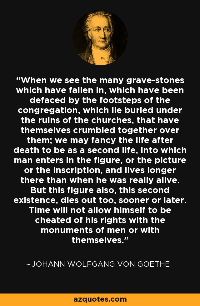 When we see the many grave-stones which have fallen in, which have been defaced by the footsteps of the congregation, which lie buried under the ruins of the churches, that have themselves crumbled together over them; we may fancy the life after death to be as a second life, into which man enters in the figure, or the picture or the inscription, and lives longer there than when he was really alive. But this figure also, this second existence, dies out too, sooner or later. Time will not allow himself to be cheated of his rights with the monuments of men or with themselves. - Johann Wolfgang von Goethe