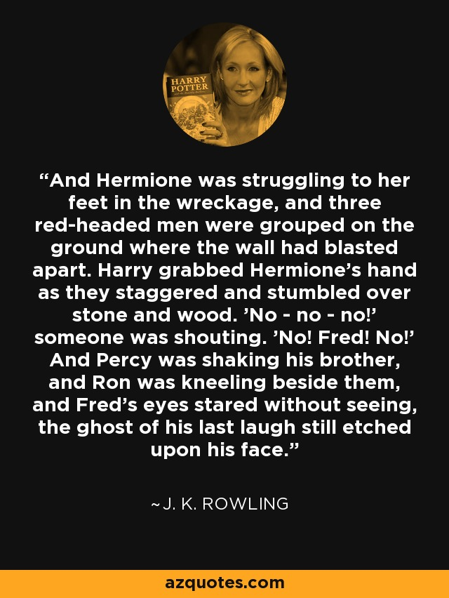 And Hermione was struggling to her feet in the wreckage, and three red-headed men were grouped on the ground where the wall had blasted apart. Harry grabbed Hermione's hand as they staggered and stumbled over stone and wood. 'No - no - no!' someone was shouting. 'No! Fred! No!' And Percy was shaking his brother, and Ron was kneeling beside them, and Fred's eyes stared without seeing, the ghost of his last laugh still etched upon his face. - J. K. Rowling