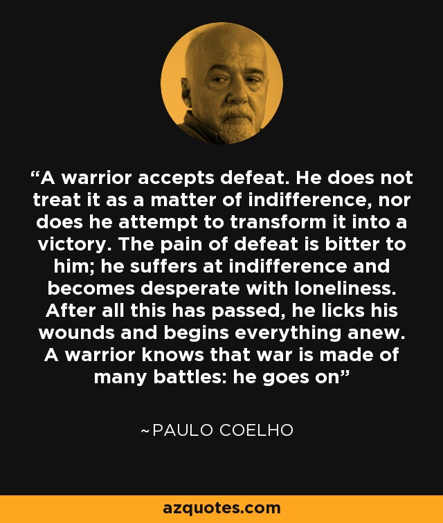 A warrior accepts defeat. He does not treat it as a matter of indifference, nor does he attempt to transform it into a victory. The pain of defeat is bitter to him; he suffers at indifference and becomes desperate with loneliness. After all this has passed, he licks his wounds and begins everything anew. A warrior knows that war is made of many battles: he goes on - Paulo Coelho