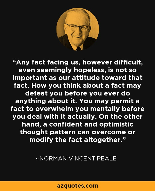 Any fact facing us, however difficult, even seemingly hopeless, is not so important as our attitude towards that fact. How you think about a fact may defeat you before you ever do anything about it. You may permit a fact to overwhelm you mentally before you deal with it actually. On the other hand, a confident and optimistic thought pattern can overcome or modify the fact altogether. - Norman Vincent Peale