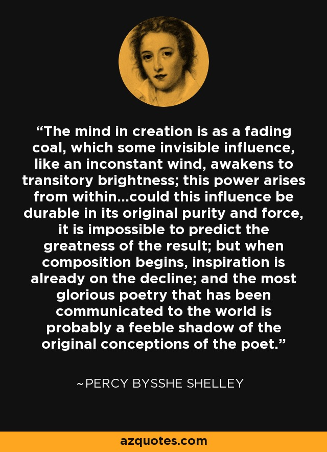 The mind in creation is as a fading coal, which some invisible influence, like an inconstant wind, awakens to transitory brightness; this power arises from within...could this influence be durable in its original purity and force, it is impossible to predict the greatness of the result; but when composition begins, inspiration is already on the decline; and the most glorious poetry that has been communicated to the world is probably a feeble shadow of the original conceptions of the poet. - Percy Bysshe Shelley