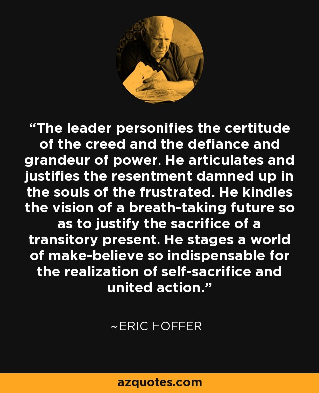 The leader personifies the certitude of the creed and the defiance and grandeur of power. He articulates and justifies the resentment damned up in the souls of the frustrated. He kindles the vision of a breath-taking future so as to justify the sacrifice of a transitory present. He stages a world of make-believe so indispensable for the realization of self-sacrifice and united action. - Eric Hoffer