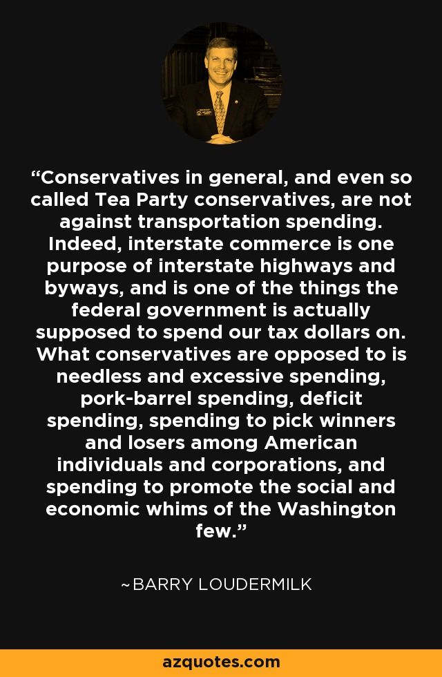 Conservatives in general, and even so called Tea Party conservatives, are not against transportation spending. Indeed, interstate commerce is one purpose of interstate highways and byways, and is one of the things the federal government is actually supposed to spend our tax dollars on. What conservatives are opposed to is needless and excessive spending, pork-barrel spending, deficit spending, spending to pick winners and losers among American individuals and corporations, and spending to promote the social and economic whims of the Washington few. - Barry Loudermilk