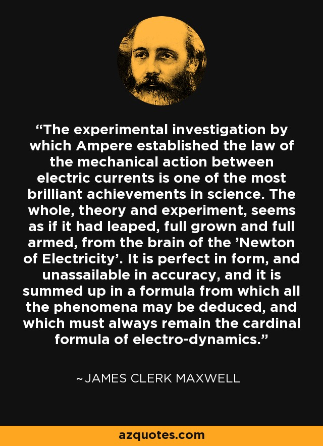 The experimental investigation by which Ampere established the law of the mechanical action between electric currents is one of the most brilliant achievements in science. The whole, theory and experiment, seems as if it had leaped, full grown and full armed, from the brain of the 'Newton of Electricity'. It is perfect in form, and unassailable in accuracy, and it is summed up in a formula from which all the phenomena may be deduced, and which must always remain the cardinal formula of electro-dynamics. - James Clerk Maxwell