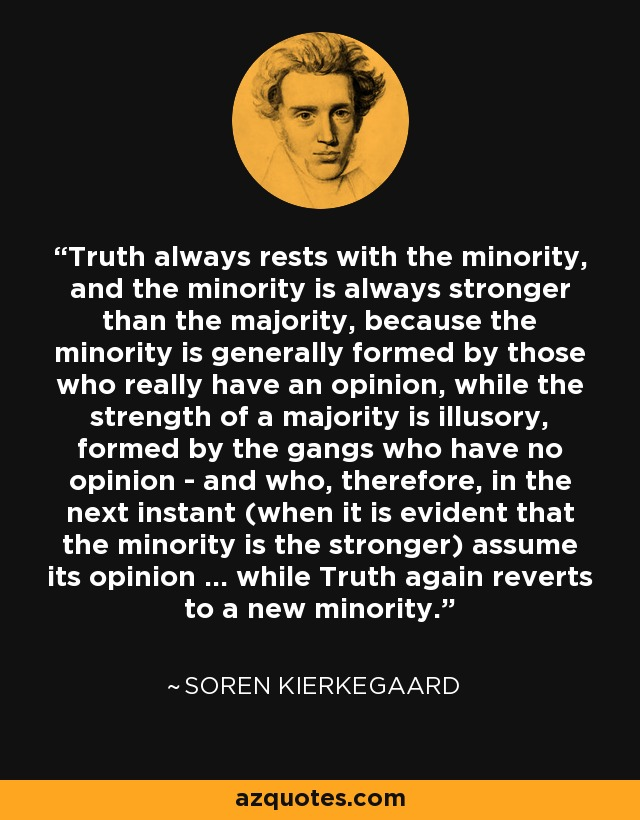 Truth always rests with the minority, and the minority is always stronger than the majority, because the minority is generally formed by those who really have an opinion, while the strength of a majority is illusory, formed by the gangs who have no opinion - and who, therefore, in the next instant (when it is evident that the minority is the stronger) assume its opinion ... while Truth again reverts to a new minority. - Soren Kierkegaard