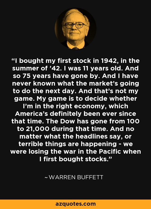I bought my first stock in 1942, in the summer of '42. I was 11 years old. And so 75 years have gone by. And I have never known what the market's going to do the next day. And that's not my game. My game is to decide whether I'm in the right economy, which America's definitely been ever since that time. The Dow has gone from 100 to 21,000 during that time. And no matter what the headlines say, or terrible things are happening - we were losing the war in the Pacific when I first bought stocks. - Warren Buffett