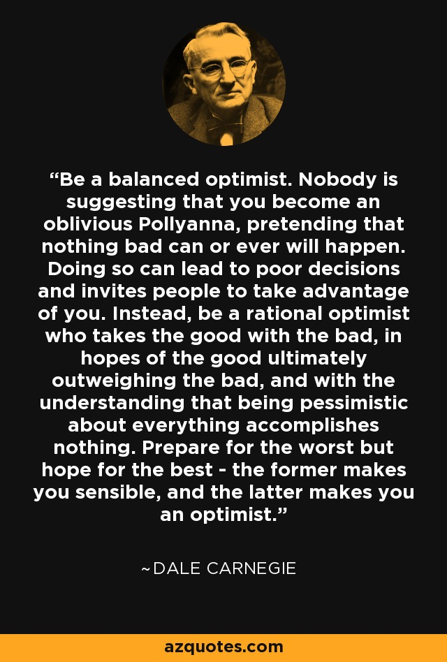 Be a balanced optimist. Nobody is suggesting that you become an oblivious Pollyanna, pretending that nothing bad can or ever will happen. Doing so can lead to poor decisions and invites people to take advantage of you. Instead, be a rational optimist who takes the good with the bad, in hopes of the good ultimately outweighing the bad, and with the understanding that being pessimistic about everything accomplishes nothing. Prepare for the worst but hope for the best - the former makes you sensible, and the latter makes you an optimist. - Dale Carnegie