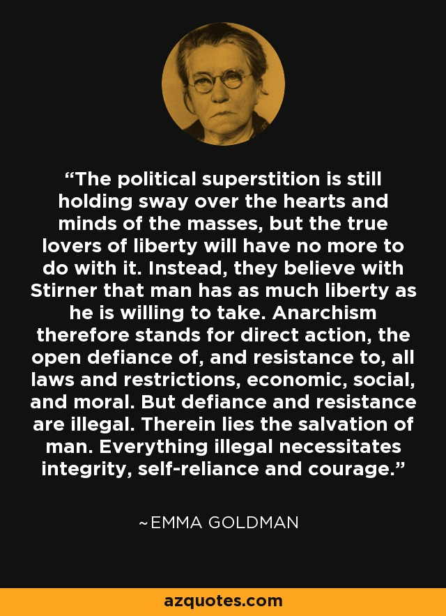 The political superstition is still holding sway over the hearts and minds of the masses, but the true lovers of liberty will have no more to do with it. Instead, they believe with Stirner that man has as much liberty as he is willing to take. Anarchism therefore stands for direct action, the open defiance of, and resistance to, all laws and restrictions, economic, social, and moral. But defiance and resistance are illegal. Therein lies the salvation of man. Everything illegal necessitates integrity, self-reliance and courage. - Emma Goldman