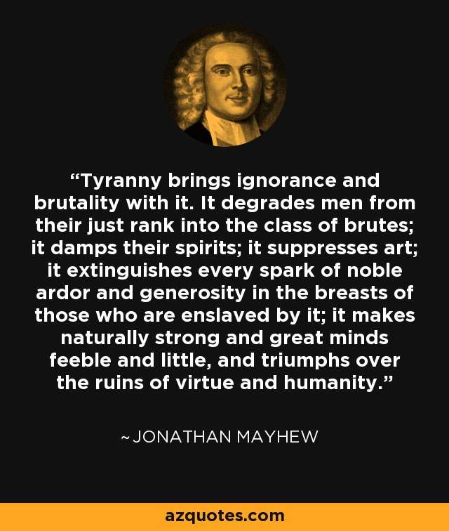 Tyranny brings ignorance and brutality with it. It degrades men from their just rank into the class of brutes; it damps their spirits; it suppresses art; it extinguishes every spark of noble ardor and generosity in the breasts of those who are enslaved by it; it makes naturally strong and great minds feeble and little, and triumphs over the ruins of virtue and humanity. - Jonathan Mayhew