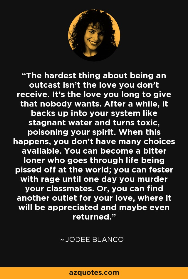 The hardest thing about being an outcast isn't the love you don't receive. It's the love you long to give that nobody wants. After a while, it backs up into your system like stagnant water and turns toxic, poisoning your spirit. When this happens, you don't have many choices available. You can become a bitter loner who goes through life being pissed off at the world; you can fester with rage until one day you murder your classmates. Or, you can find another outlet for your love, where it will be appreciated and maybe even returned. - Jodee Blanco