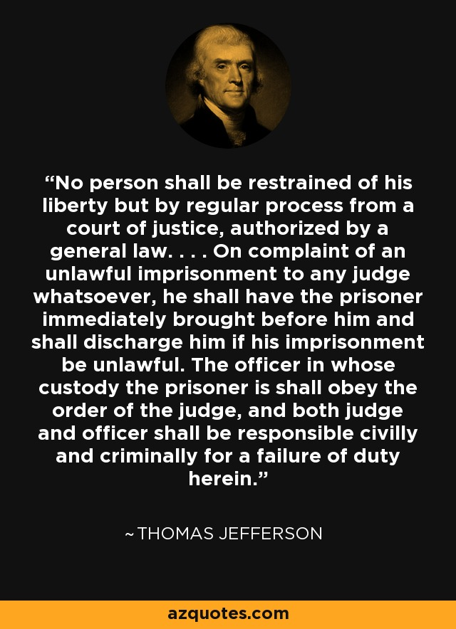 No person shall be restrained of his liberty but by regular process from a court of justice, authorized by a general law. . . . On complaint of an unlawful imprisonment to any judge whatsoever, he shall have the prisoner immediately brought before him and shall discharge him if his imprisonment be unlawful. The officer in whose custody the prisoner is shall obey the order of the judge, and both judge and officer shall be responsible civilly and criminally for a failure of duty herein. - Thomas Jefferson