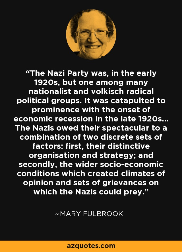 The Nazi Party was, in the early 1920s, but one among many nationalist and volkisch radical political groups. It was catapulted to prominence with the onset of economic recession in the late 1920s... The Nazis owed their spectacular to a combination of two discrete sets of factors: first, their distinctive organisation and strategy; and secondly, the wider socio-economic conditions which created climates of opinion and sets of grievances on which the Nazis could prey. - Mary Fulbrook