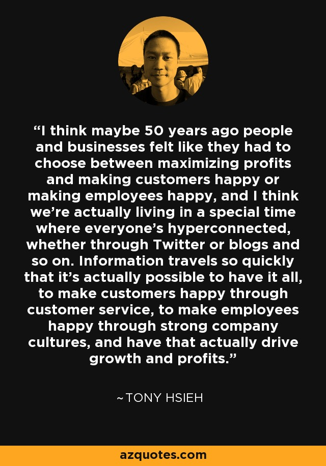 I think maybe 50 years ago people and businesses felt like they had to choose between maximizing profits and making customers happy or making employees happy, and I think we're actually living in a special time where everyone's hyperconnected, whether through Twitter or blogs and so on. Information travels so quickly that it's actually possible to have it all, to make customers happy through customer service, to make employees happy through strong company cultures, and have that actually drive growth and profits. - Tony Hsieh