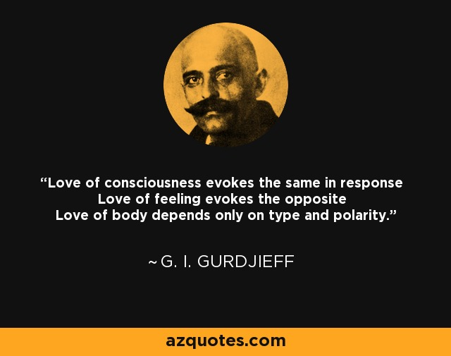 Love of consciousness evokes the same in response Love of feeling evokes the opposite Love of body depends only on type and polarity. - G. I. Gurdjieff