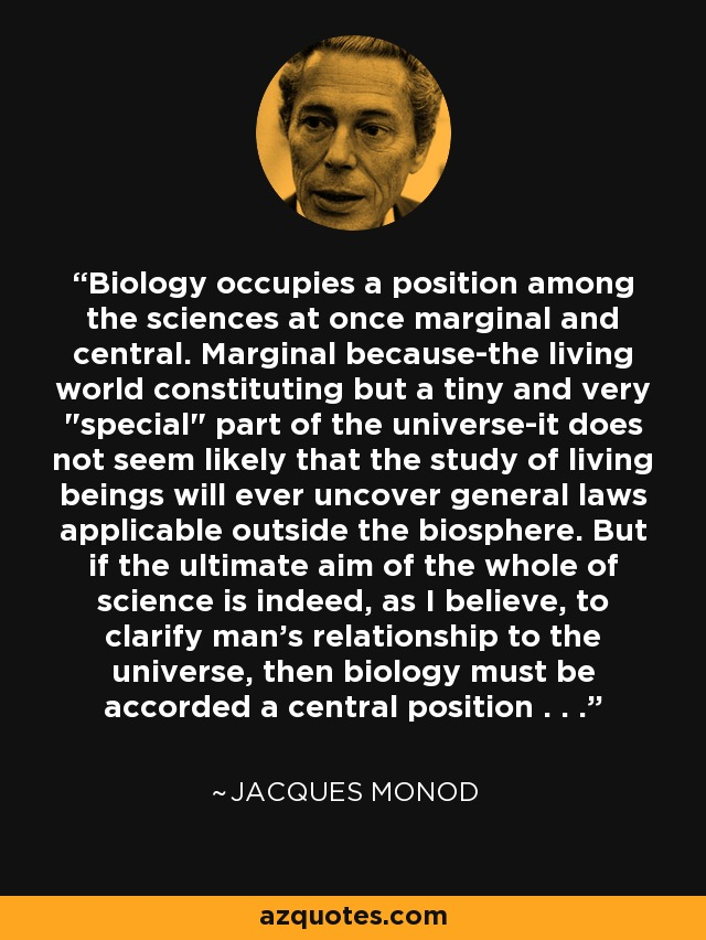 Biology occupies a position among the sciences at once marginal and central. Marginal because-the living world constituting but a tiny and very