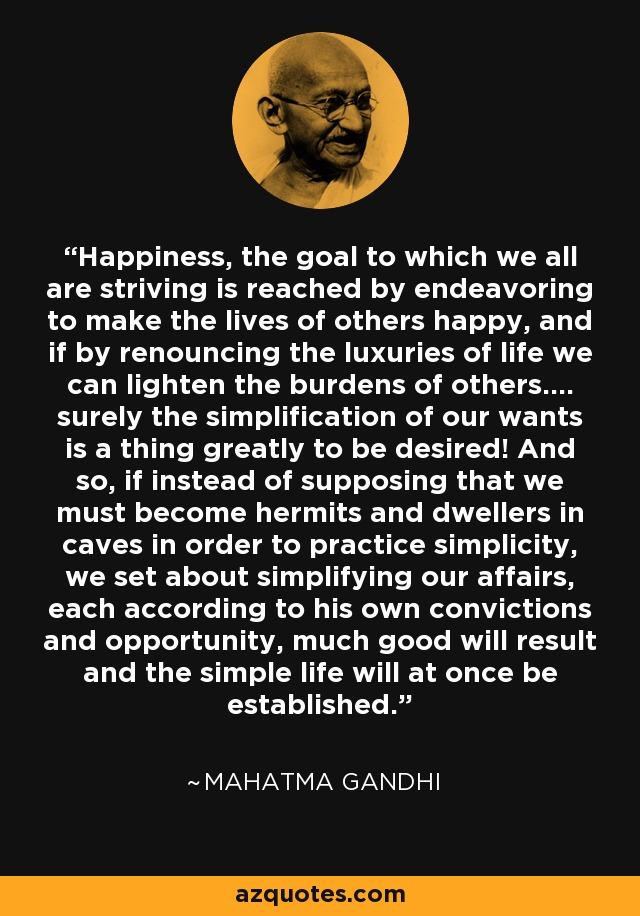 Happiness, the goal to which we all are striving is reached by endeavoring to make the lives of others happy, and if by renouncing the luxuries of life we can lighten the burdens of others.... surely the simplification of our wants is a thing greatly to be desired! And so, if instead of supposing that we must become hermits and dwellers in caves in order to practice simplicity, we set about simplifying our affairs, each according to his own convictions and opportunity, much good will result and the simple life will at once be established. - Mahatma Gandhi