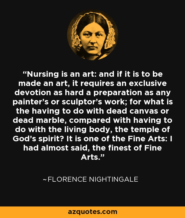 Nursing is an art: and if it is to be made an art, it requires an exclusive devotion as hard a preparation as any painter's or sculptor's work; for what is the having to do with dead canvas or dead marble, compared with having to do with the living body, the temple of God's spirit? It is one of the Fine Arts: I had almost said, the finest of Fine Arts. - Florence Nightingale