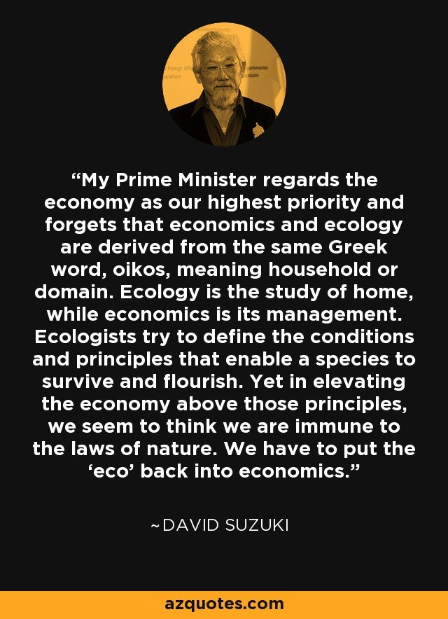 My Prime Minister regards the economy as our highest priority and forgets that economics and ecology are derived from the same Greek word, oikos, meaning household or domain. Ecology is the study of home, while economics is its management. Ecologists try to define the conditions and principles that enable a species to survive and flourish. Yet in elevating the economy above those principles, we seem to think we are immune to the laws of nature. We have to put the 'eco' back into economics. - David Suzuki