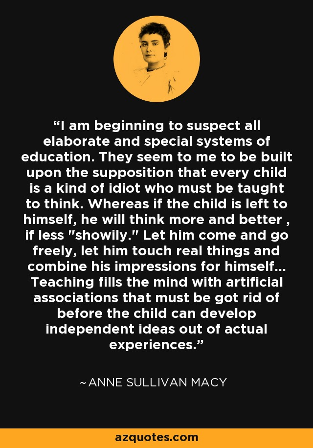 I am beginning to suspect all elaborate and special systems of education. They seem to me to be built upon the supposition that every child is a kind of idiot who must be taught to think. Whereas if the child is left to himself, he will think more and better , if less