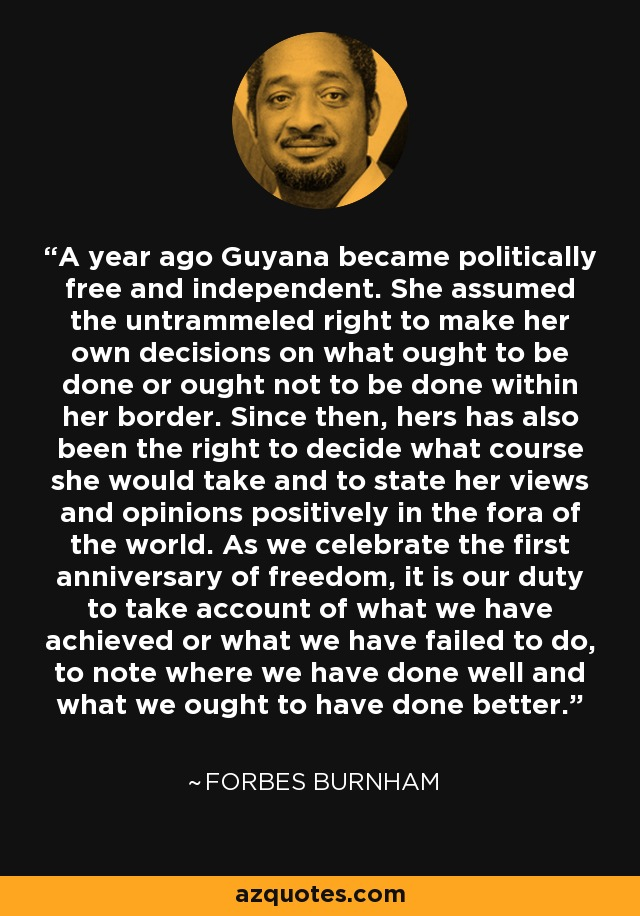 A year ago Guyana became politically free and independent. She assumed the untrammeled right to make her own decisions on what ought to be done or ought not to be done within her border. Since then, hers has also been the right to decide what course she would take and to state her views and opinions positively in the fora of the world. As we celebrate the first anniversary of freedom, it is our duty to take account of what we have achieved or what we have failed to do, to note where we have done well and what we ought to have done better. - Forbes Burnham