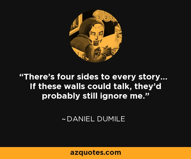 There's four sides to every story... If these walls could talk, they'd probably still ignore me. - Daniel Dumile