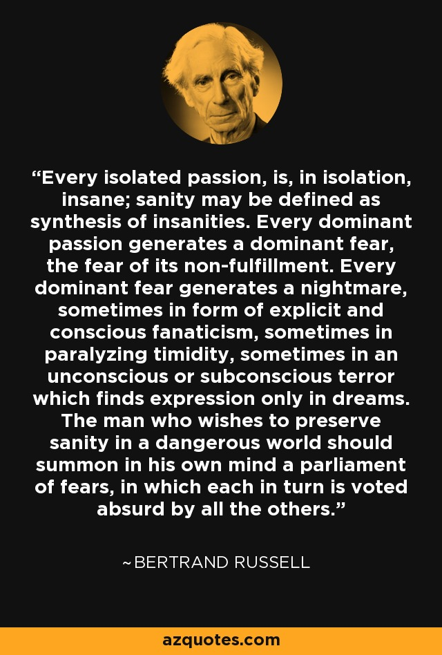 Every isolated passion, is, in isolation, insane; sanity may be defined as synthesis of insanities. Every dominant passion generates a dominant fear, the fear of its non-fulfillment. Every dominant fear generates a nightmare, sometimes in form of explicit and conscious fanaticism, sometimes in paralyzing timidity, sometimes in an unconscious or subconscious terror which finds expression only in dreams. The man who wishes to preserve sanity in a dangerous world should summon in his own mind a parliament of fears, in which each in turn is voted absurd by all the others. - Bertrand Russell